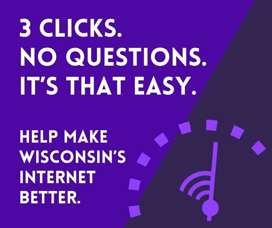 3 clicks. No questions. It's that simple. Help make wisconsin's internet better.